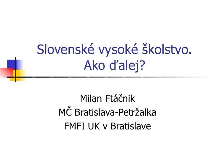 Slovenské vysoké školstvo. Ako ďalej? Milan Ftáčnik MČ Bratislava-Petržalka FMFI UK v Bratislave