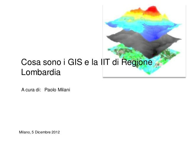 Cosa sono i GIS e la IIT di Regione Lombardia A cura di: Paolo MilaniMilano, 5 Dicembre 2012