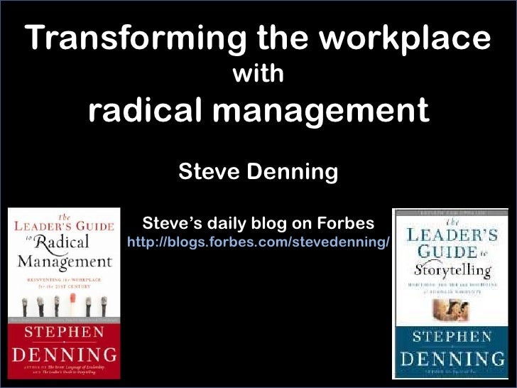 Transforming the workplace                   with   radical management            Steve Denning       Steve's daily blog o...
