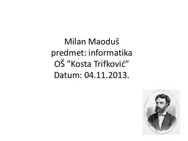 """Milan Maoduš predmet: informatika OŠ """"Kosta Trifković"""" Datum: 04.11.2013."""