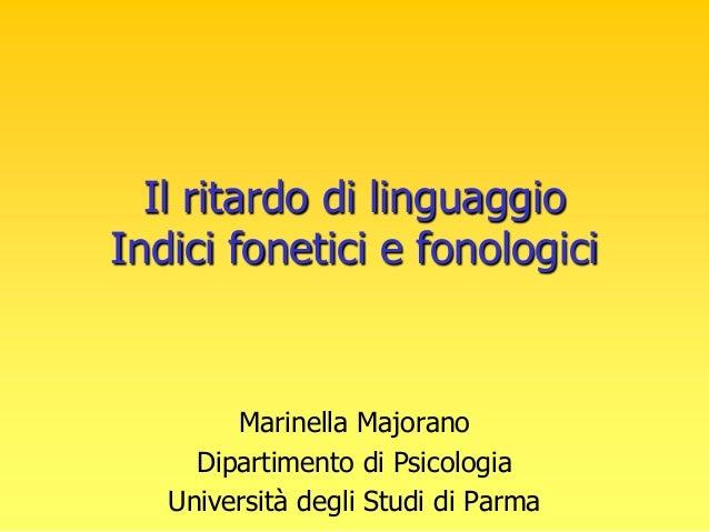 Il ritardo di linguaggio Indici fonetici e fonologici Marinella Majorano Dipartimento di Psicologia Università degli Studi...