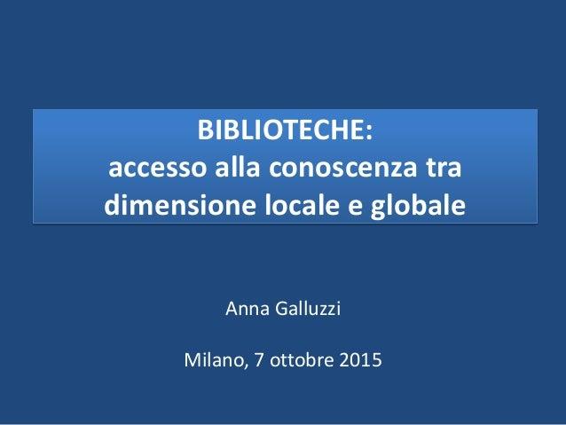 BIBLIOTECHE: accesso alla conoscenza tra dimensione locale e globale Anna Galluzzi Milano, 7 ottobre 2015