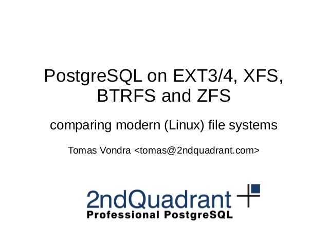 PostgreSQL on EXT3/4, XFS, BTRFS and ZFS comparing modern (Linux) file systems Tomas Vondra <tomas@2ndquadrant.com>