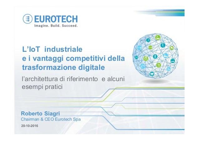 20-10-2016 Roberto Siagri Chairman & CEO Eurotech Spa l'architettura di riferimento e alcuni esempi pratici L'IoT industri...