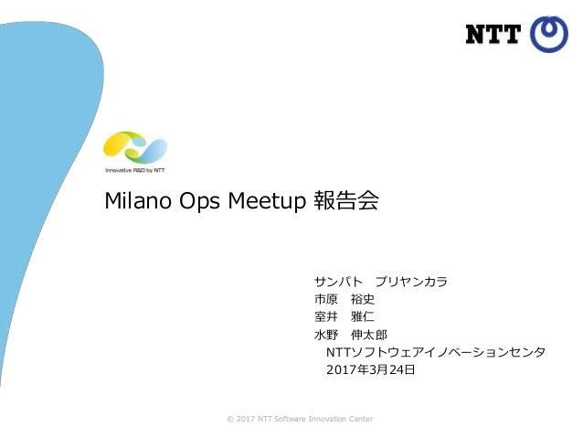 © 2017 NTT Software Innovation Center Milano Ops Meetup 報告会 サンパト プリヤンカラ 市原 裕史 室井 雅仁 水野 伸太郎 NTTソフトウェアイノベーションセンタ 2017年3月24日