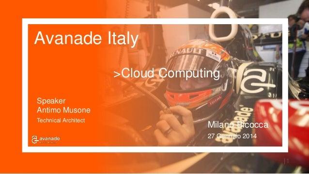 Avanade Italy | 1 Speaker Antimo Musone Technical Architect Milano Bicocca 27 Gennaio 2014 >Cloud Computing