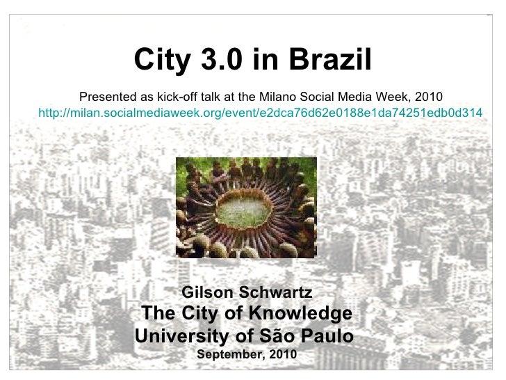 City 3.0 in Brazil Gilson Schwartz The City of Knowledge University of São Paulo  September, 2010 Presented as kick-off ta...