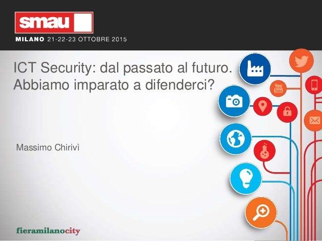 ICT Security: dal passato al futuro. Abbiamo imparato a difenderci? Massimo Chirivì