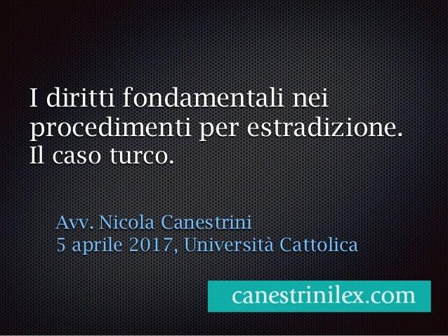 I diritti fondamentali nei procedimenti per estradizione. Il caso turco. Avv. Nicola Canestrini 5 aprile 2017, Università ...