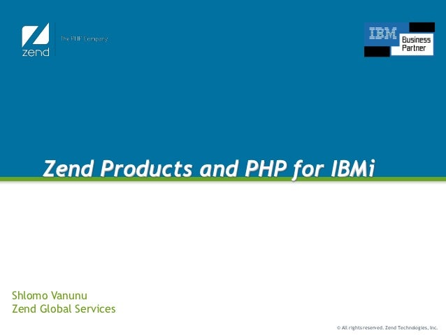 Zend Products and PHP for IBMiShlomo VanunuZend Global Services                               © All rights reserved. Zend ...