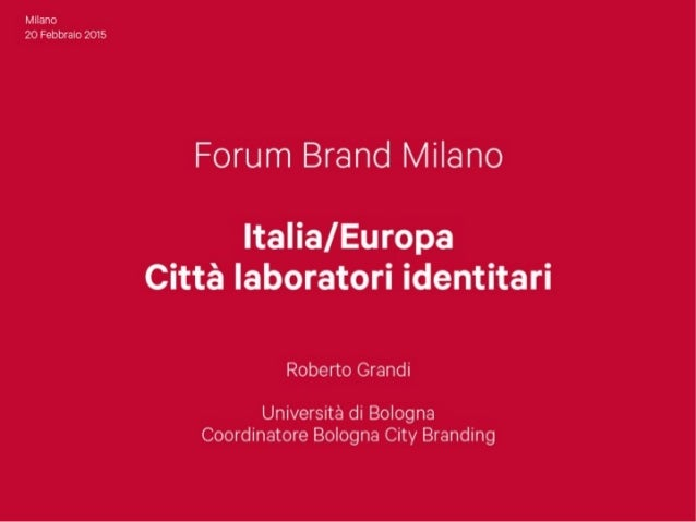 Milano 20 Febbraio 2015  Forum Brand Milano  ltalial Europa Città laboratori identitari  Roberto Grandi  Università di Bol...