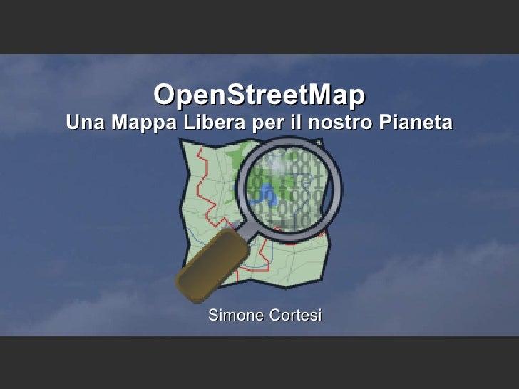 OpenStreetMap Una Mappa Libera per il nostro Pianeta <ul><ul><li>Simone Cortesi </li></ul></ul>