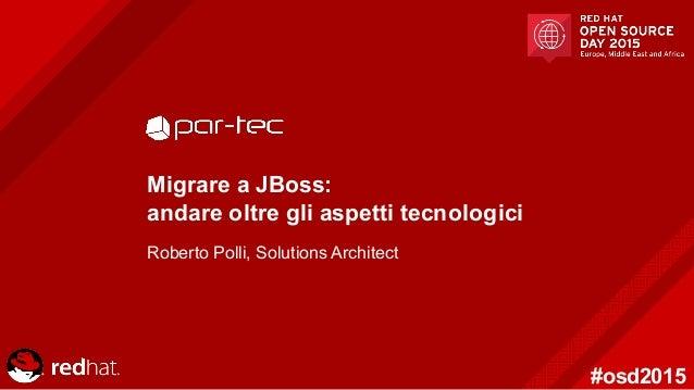 #osd2015 Migrare a JBoss: andare oltre gli aspetti tecnologici Roberto Polli, Solutions Architect