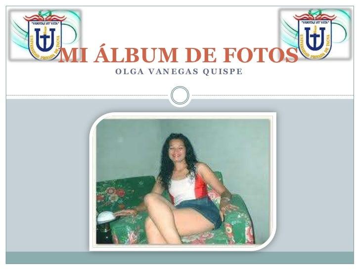 MI ÁLBUM DE FOTOS<br />OLGA VANEGAS QUISPE<br />
