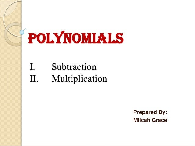 Polynomials I. II.  Subtraction Multiplication  Prepared By: Milcah Grace