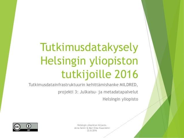 Tutkimusdatakysely Helsingin yliopiston tutkijoille 2016 Tutkimusdatainfrastruktuurin kehittämishanke MILDRED, projekti 3:...