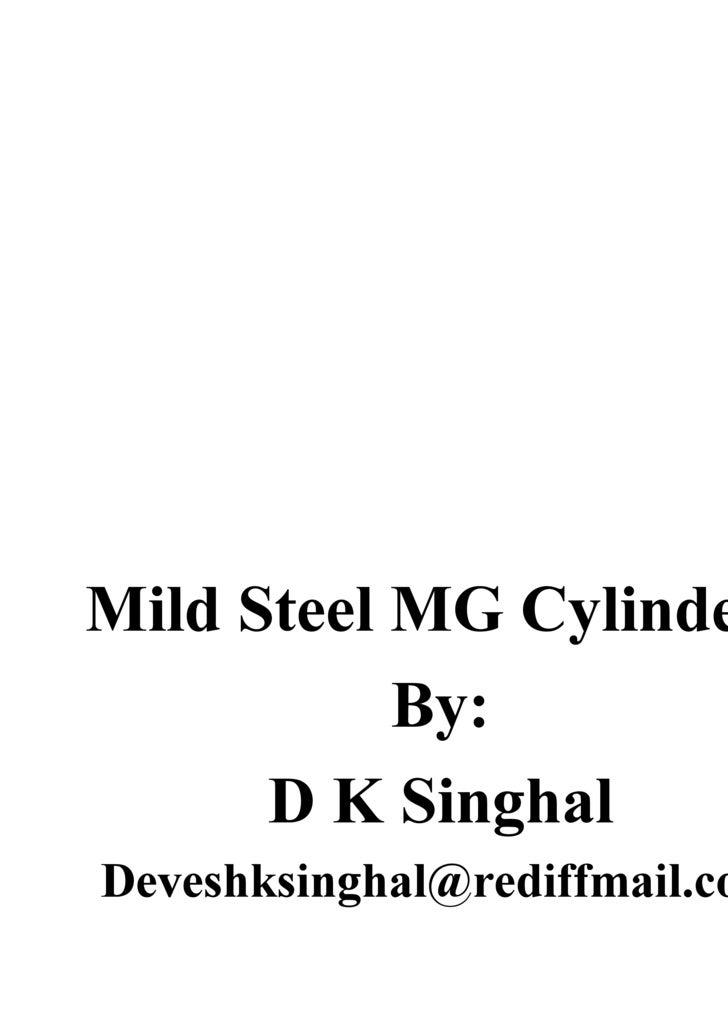 <ul><li>Mild Steel MG Cylinders </li></ul><ul><li>By: </li></ul><ul><li>D K Singhal </li></ul><ul><li>[email_address] </li...
