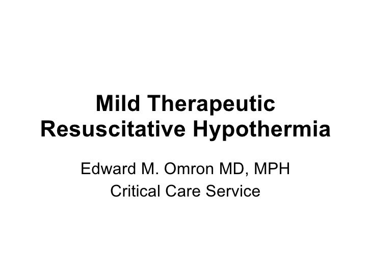 Mild Therapeutic Resuscitative Hypothermia Edward M. Omron MD, MPH Critical Care Service