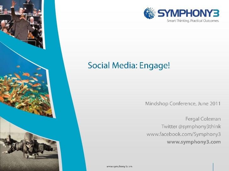 Social Media: Engage!<br />Mindshop Conference, June 2011<br />Fergal Coleman<br />Twitter @symphony3think<br />www.facebo...