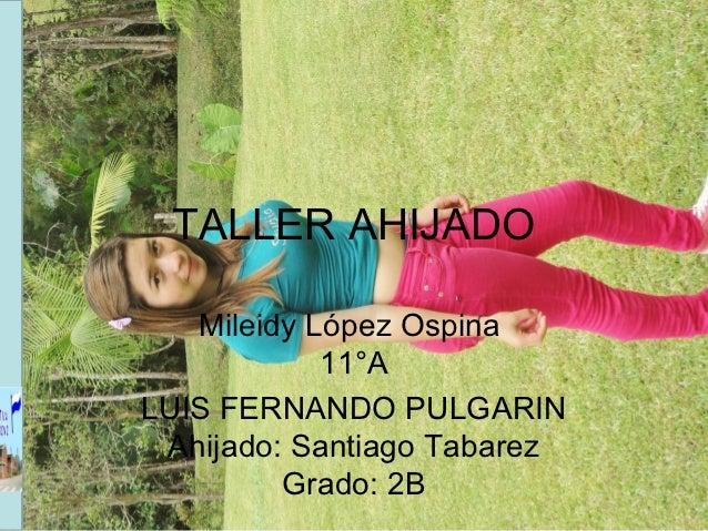 TALLER AHIJADO   Mileidy López Ospina            11°ALUIS FERNANDO PULGARIN Ahijado: Santiago Tabarez         Grado: 2B