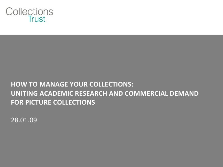HOW TO MANAGE YOUR COLLECTIONS: UNITING ACADEMIC RESEARCH AND COMMERCIAL DEMAND FOR PICTURE COLLECTIONS 28.01.09