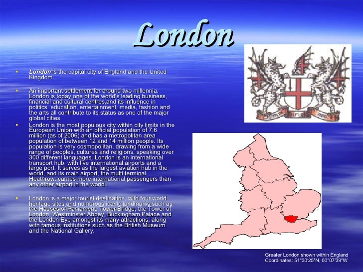 London <ul><li>London  is the capital city of England and the United Kingdom. </li></ul><ul><li>An important settlement fo...
