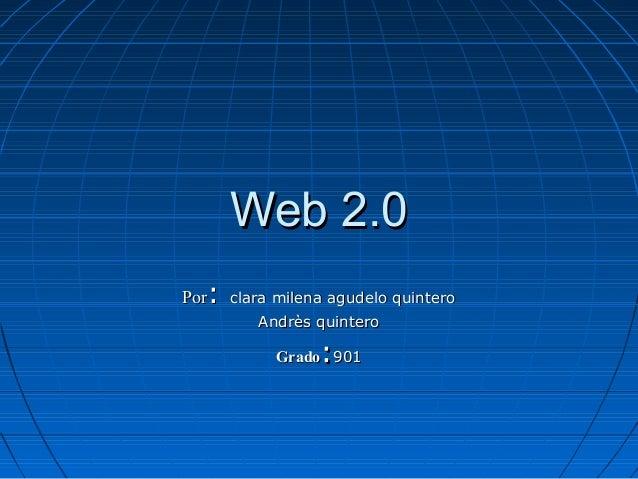 Web 2.0Web 2.0 PorPor:: clara milena agudelo quinteroclara milena agudelo quintero Andrès quinteroAndrès quintero GradoGra...