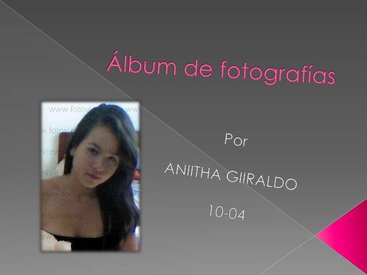 Álbum de fotografías<br />Por  <br />ANIITHA GIIRALDO <br />10-04<br />