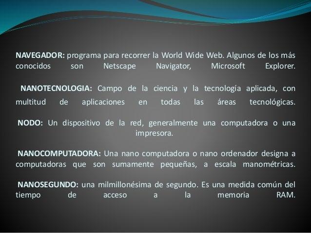 NAVEGADOR: programa para recorrer la World Wide Web. Algunos de los más conocidos son Netscape Navigator, Microsoft Explor...