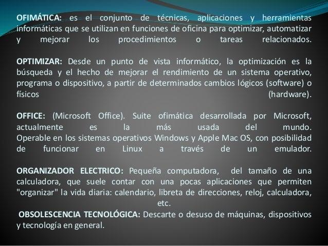 OFIMÁTICA: es el conjunto de técnicas, aplicaciones y herramientas informáticas que se utilizan en funciones de oficina pa...