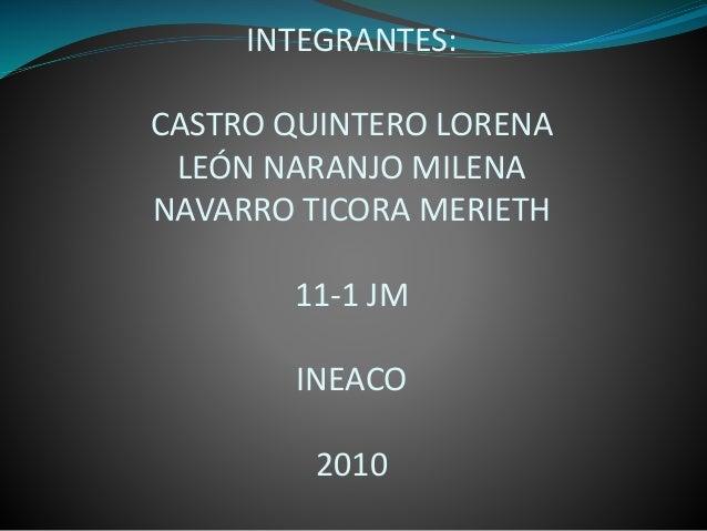 INTEGRANTES: CASTRO QUINTERO LORENA LEÓN NARANJO MILENA NAVARRO TICORA MERIETH 11-1 JM INEACO 2010