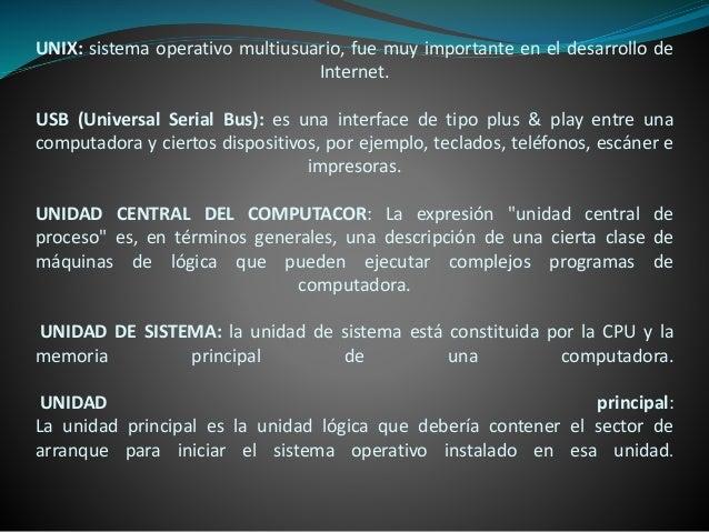 UNIX: sistema operativo multiusuario, fue muy importante en el desarrollo de Internet. USB (Universal Serial Bus): es una ...