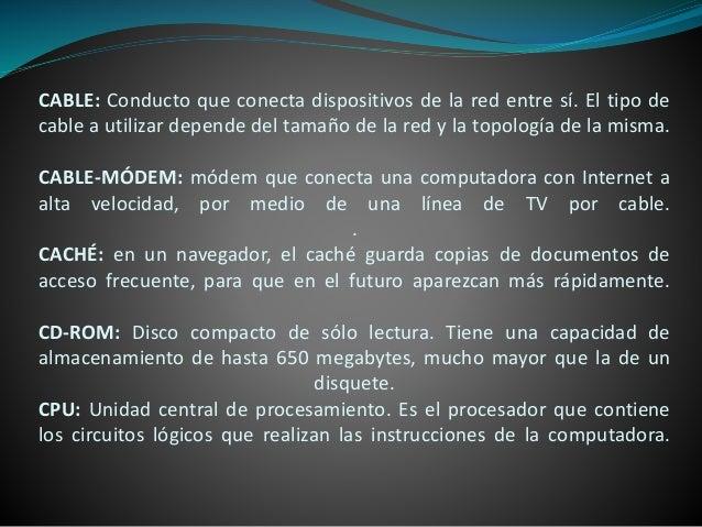 CABLE: Conducto que conecta dispositivos de la red entre sí. El tipo de cable a utilizar depende del tamaño de la red y la...