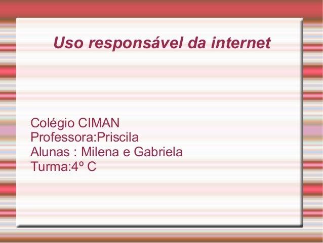 Uso responsável da internet Colégio CIMAN Professora:Priscila Alunas : Milena e Gabriela Turma:4º C