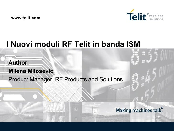 I Nuovi moduli RF Telit in banda ISM www.telit.com Author:  Milena Milosevic  Product Manager, RF Products and Solutions