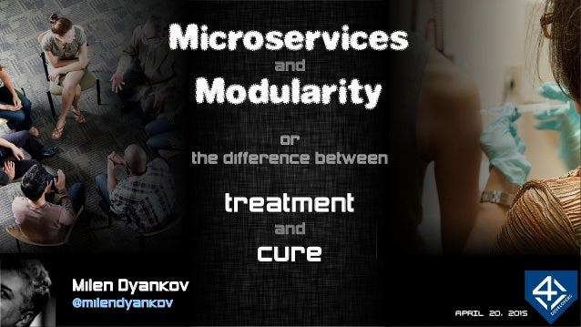 APRIL 20, 2015 Microservices and Modularity or the difference between treatment and cure Milen Dyankov @milendyankov