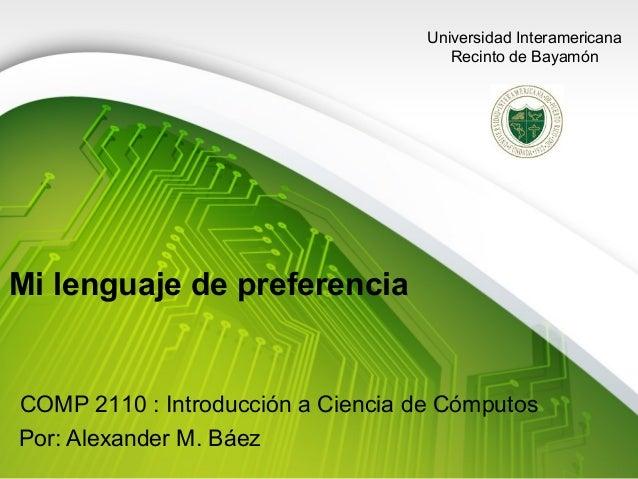 Universidad Interamericana Recinto de Bayamón  Mi lenguaje de preferencia  COMP 2110 : Introducción a Ciencia de Cómputos ...