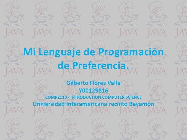 Mi Lenguaje de Programación      de Preferencia.             Gilberto Flores Valle                 Y00129816     COMP2110 ...