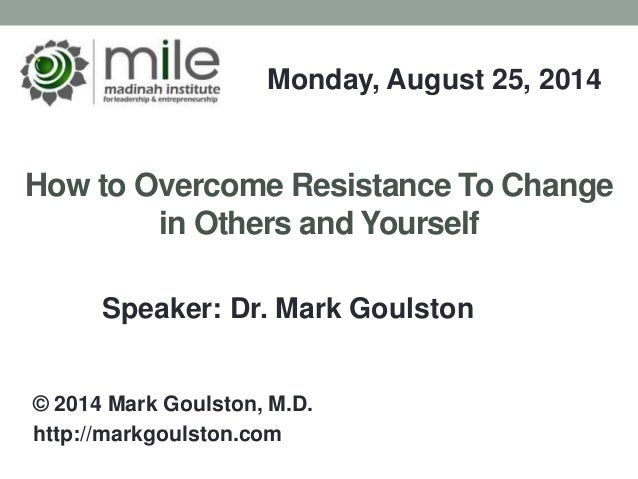 How to Overcome Resistance To Change in Others and Yourself Monday, August 25, 2014 © 2014 Mark Goulston, M.D. http://mark...
