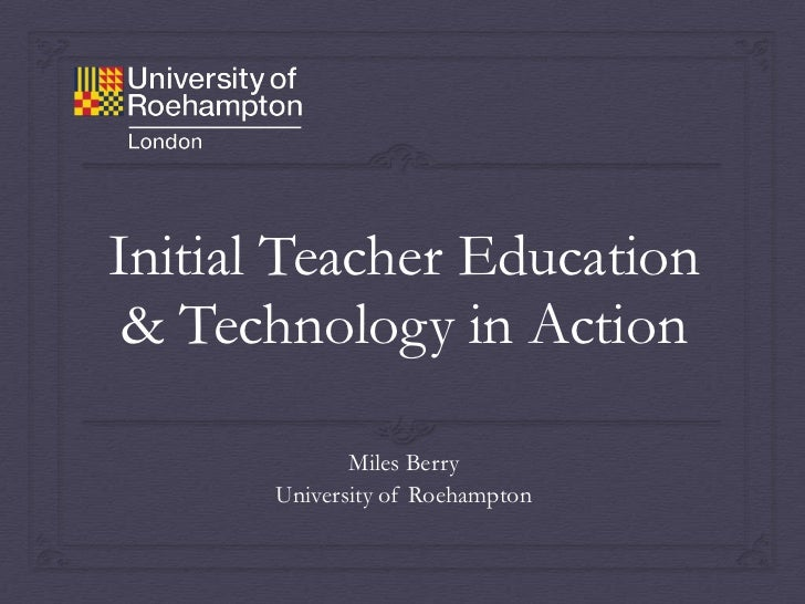 Initial Teacher Education & Technology in Action              Miles Berry       University of Roehampton