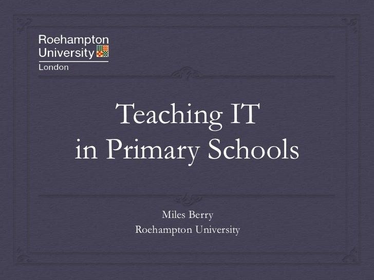 Teaching IT in Primary Schools<br />Miles Berry<br />Roehampton University<br />