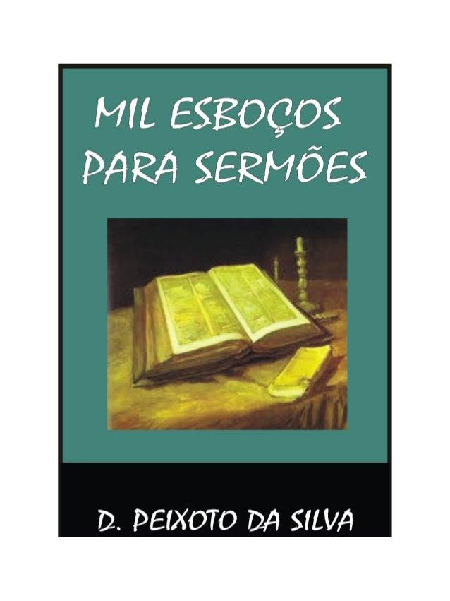 Mil Esboços para Sermões MIL ESBOÇOS PARA SERMÕES [Clique na palavra ÍNDICE] Prof. D. PEIXOTO DA SILVA Pastor Evangélico, ...