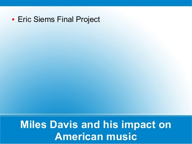 ●  Eric Siems Final Project  Miles Davis and his impact on American music