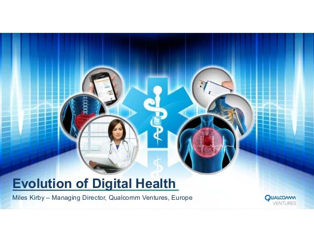 Evolution of Digital Health Miles Kirby – Managing Director, Qualcomm Ventures, Europe