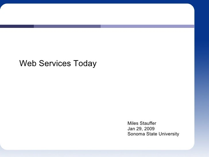 Web Services Today Miles Stauffer Jan 29, 2009 Sonoma State University
