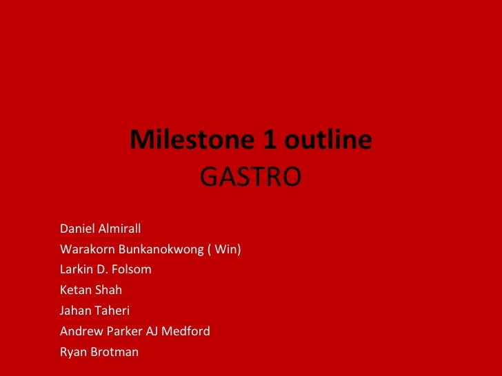 Milestone 1 outline GASTRO Daniel Almirall  Warakorn Bunkanokwong ( Win)  Larkin D. Folsom  Ketan Shah  Jahan Taheri  Andr...