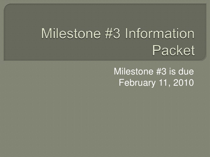 Milestone #3 Information Packet<br />Milestone #3 is due <br />February 11, 2010<br />