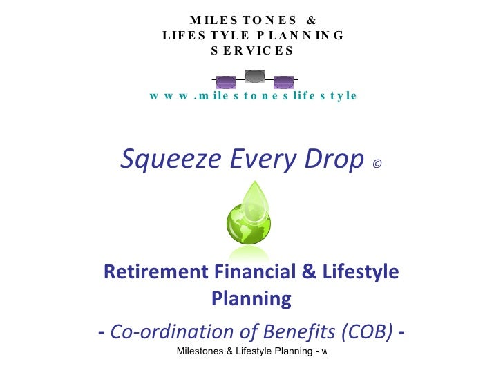 Squeeze Every Drop  © Retirement Financial & Lifestyle Planning -  Co-ordination of Benefits (COB)  - MILESTONES & LIFESTY...