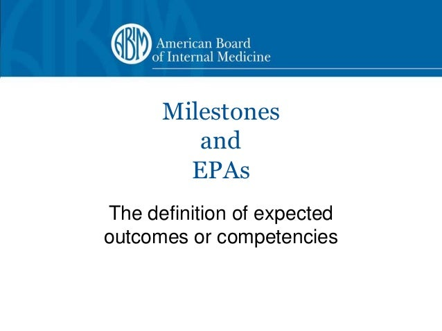 Milestones         and        EPAsThe definition of expectedoutcomes or competencies