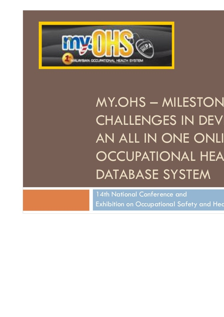 MY.OHS – MILESTONES &CHALLENGES IN DEVELOPINGAN ALL IN ONE ONLINEOCCUPATIONAL HEALTHDATABASE SYSTEM14th National Conferenc...